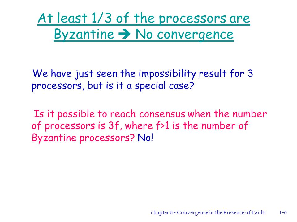 chapter 6 - Convergence in the Presence of Faults1-6 At least 1/3 of the processors are Byzantine  No convergence We have just seen the impossibility result for 3 processors, but is it a special case.