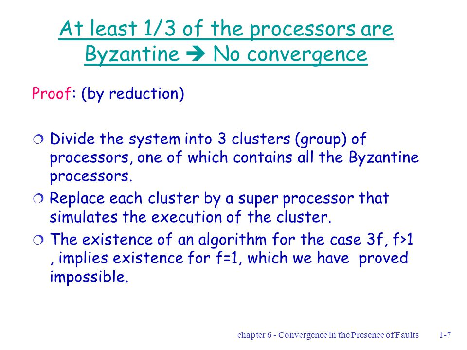 chapter 6 - Convergence in the Presence of Faults1-38 The randomized algorithm  If no sync is gained after a sequence of at most M successive pulses all non-faulty processors hold the value 0  At least 1 non faulty processor assigns 1 to its clock every M successive pulses  In expected M·2 2(n-f) pulses, the system reaches a configuration in which the value of every non- faulty processor's clock is 1 (Theorem 6.2) Proving using the scheduler-luck game   The expected convergence time depends on M What if M=2 64 ?