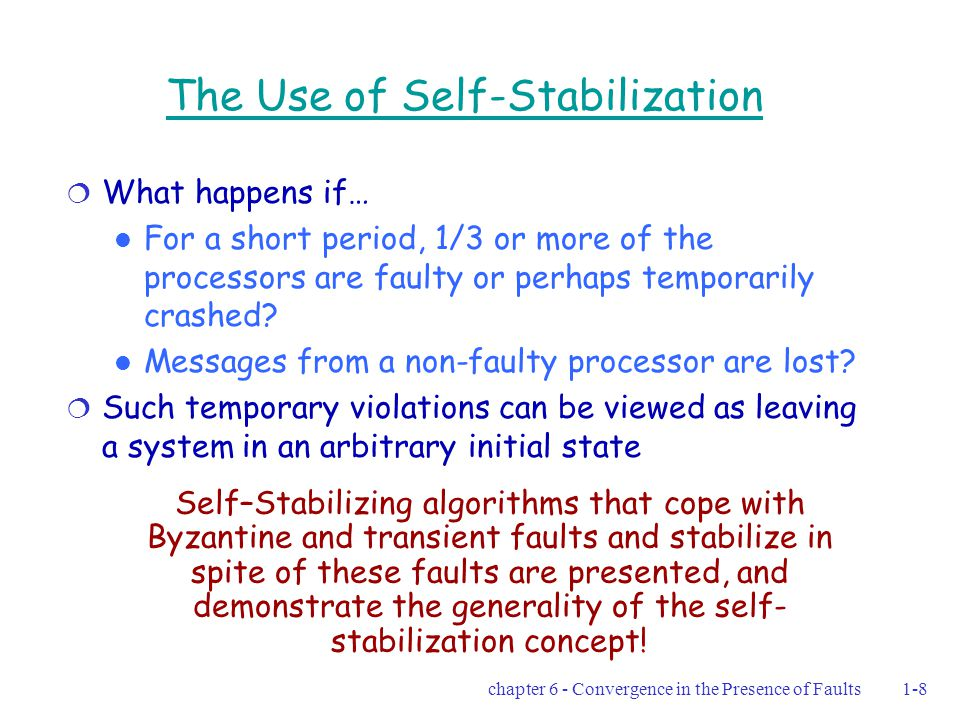 chapter 6 - Convergence in the Presence of Faults1-8 The Use of Self-Stabilization  What happens if… For a short period, 1/3 or more of the processors are faulty or perhaps temporarily crashed.
