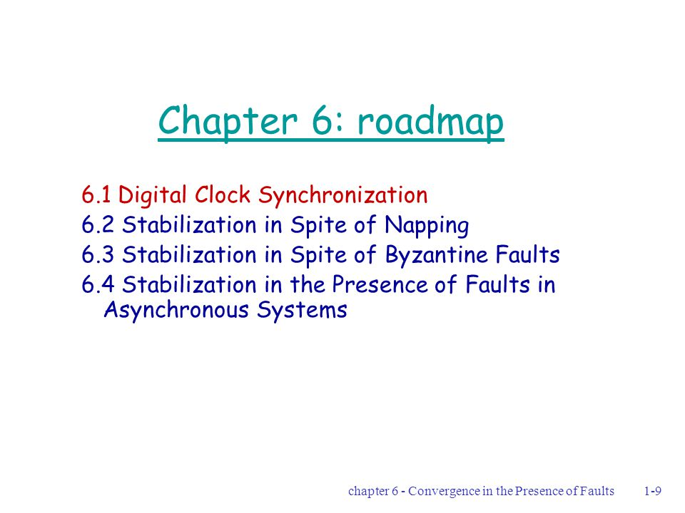 chapter 6 - Convergence in the Presence of Faults1-30 The algorithm presented is wait-free and self-stabilizing  The algorithm presented is a wait-free self- stabilizing clock-synchronization algorithm with k=2 (Theorem 6.1) All processors that take a step at the same pulse, see the same view Each processor that executes a single step belongs to R, in which all the clock values are the same  the agreement requirement holds Every processor chooses the maximal clock value of a processor in R, and increments it by 1 mod M  the adjustment requirement holds The proof assumes an arbitrary start configuration  the algorithm is both wait-free and self-stabilizing