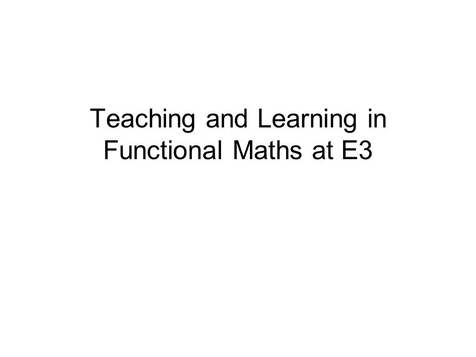 Teaching and Learning in Functional Maths at E3
