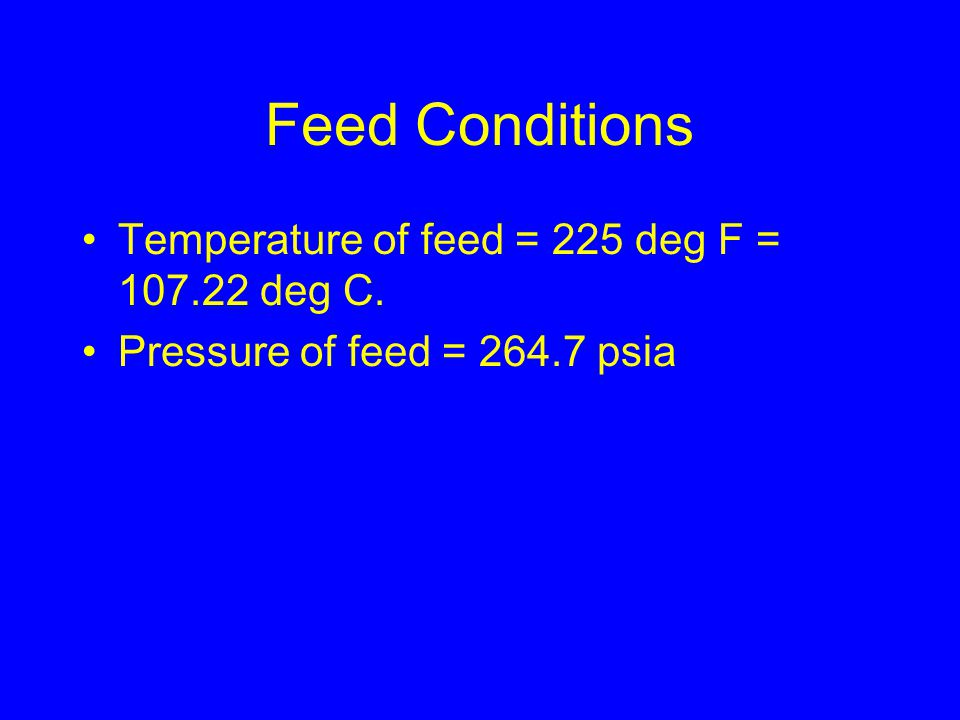Feed Conditions Temperature of feed = 225 deg F = 107.22 deg C. Pressure of feed = 264.7 psia