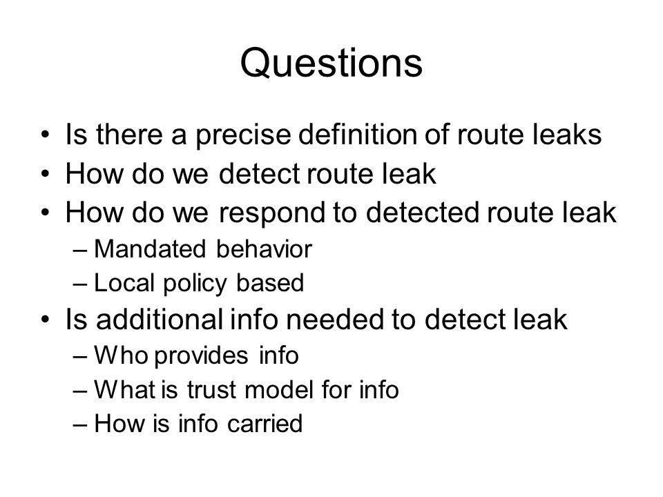 Questions Is there a precise definition of route leaks How do we detect route leak How do we respond to detected route leak –Mandated behavior –Local policy based Is additional info needed to detect leak –Who provides info –What is trust model for info –How is info carried