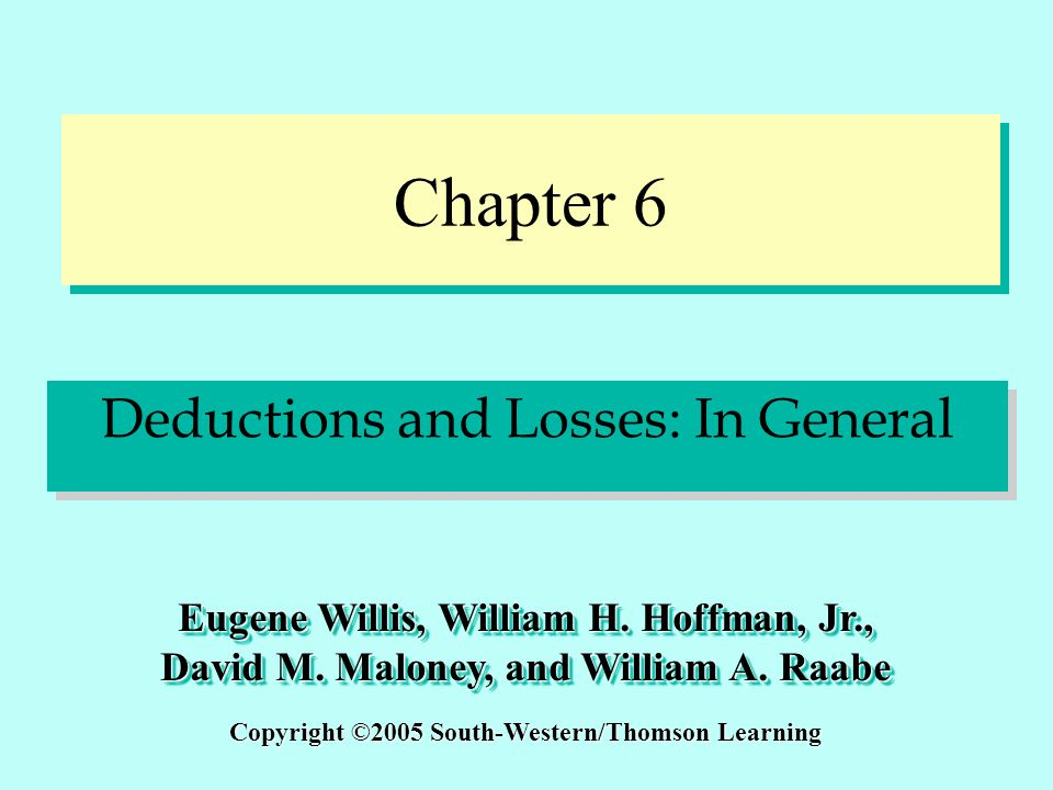 Chapter 6 Deductions and Losses: In General Copyright ©2005 South-Western/Thomson Learning Eugene Willis, William H. Hoffman, Jr., David M. Maloney, a