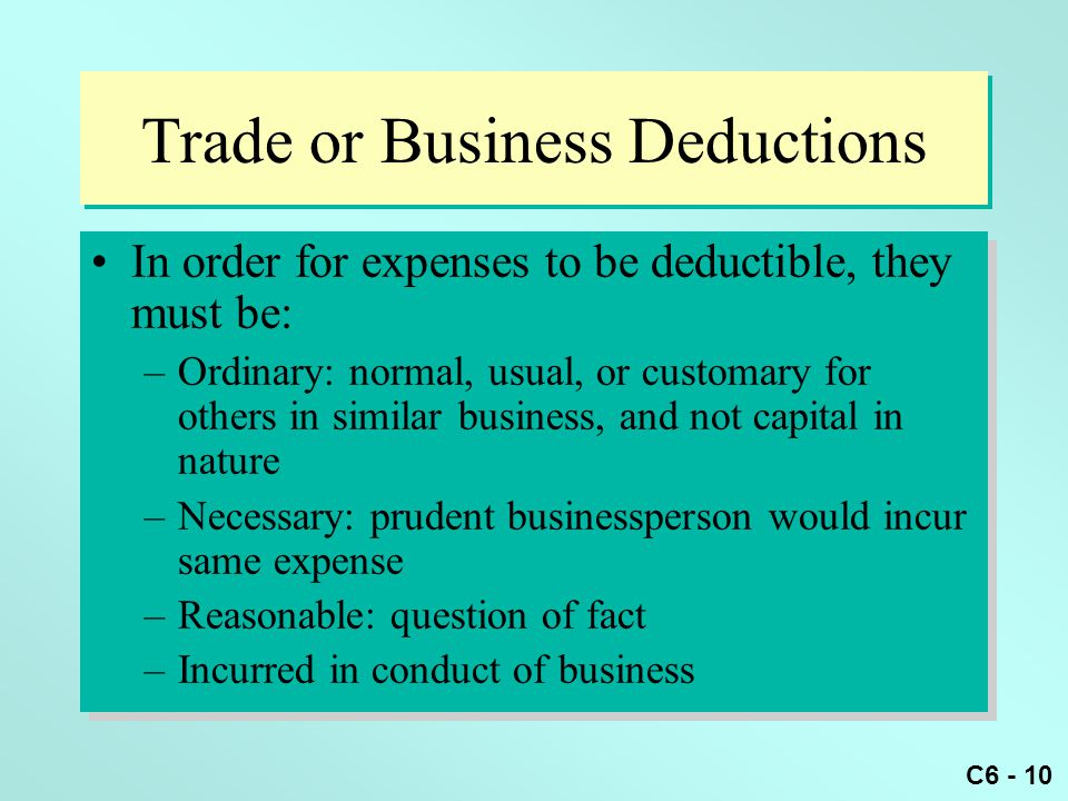 C6 - 10 Trade or Business Deductions In order for expenses to be deductible, they must be: –Ordinary: normal, usual, or customary for others in simila