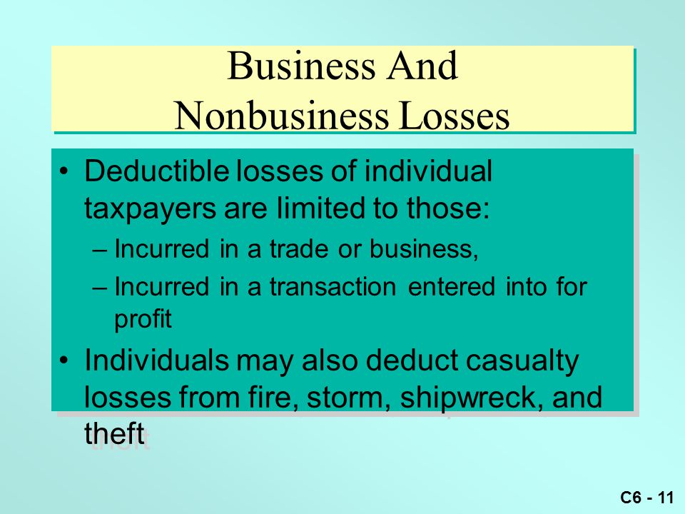 C6 - 11 Business And Nonbusiness Losses Deductible losses of individual taxpayers are limited to those: –Incurred in a trade or business, –Incurred in a transaction entered into for profit Individuals may also deduct casualty losses from fire, storm, shipwreck, and theft Deductible losses of individual taxpayers are limited to those: –Incurred in a trade or business, –Incurred in a transaction entered into for profit Individuals may also deduct casualty losses from fire, storm, shipwreck, and theft
