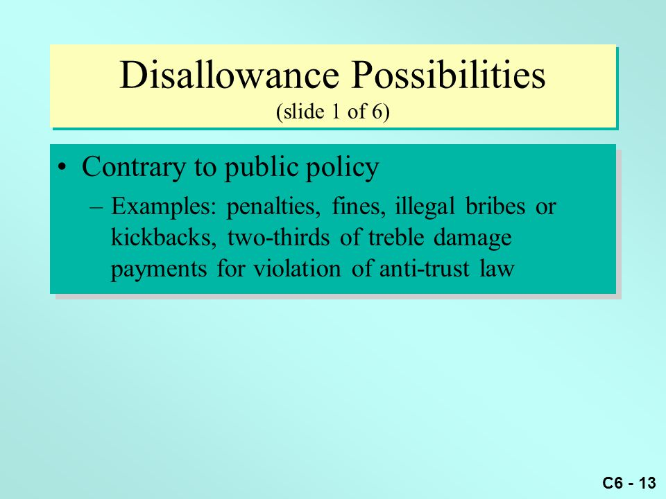 C6 - 13 Disallowance Possibilities (slide 1 of 6) Contrary to public policy –Examples: penalties, fines, illegal bribes or kickbacks, two-thirds of tr