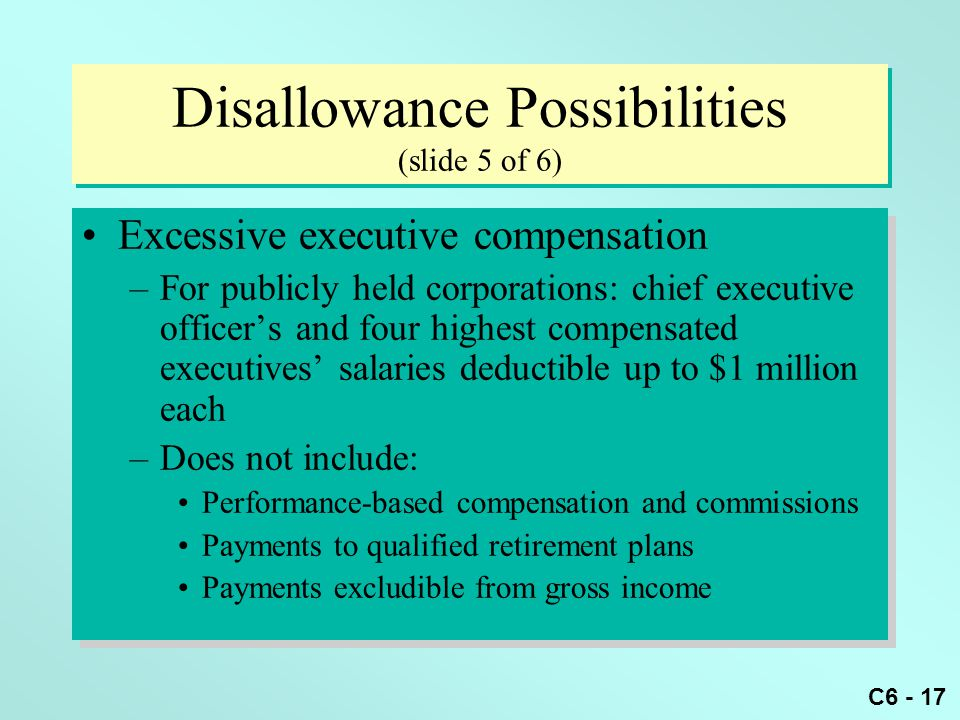 C6 - 17 Disallowance Possibilities (slide 5 of 6) Excessive executive compensation –For publicly held corporations: chief executive officer's and four