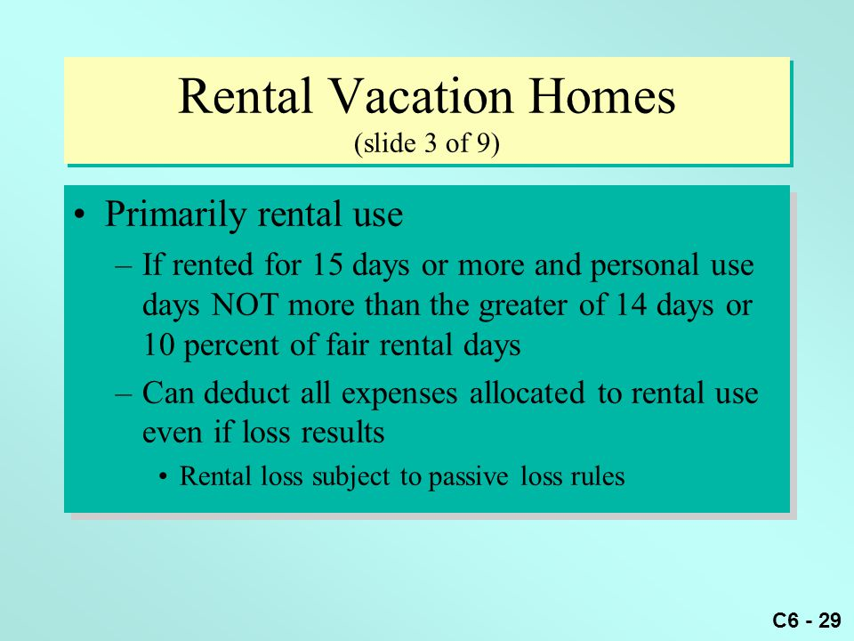 C6 - 29 Rental Vacation Homes (slide 3 of 9) Primarily rental use –If rented for 15 days or more and personal use days NOT more than the greater of 14 days or 10 percent of fair rental days –Can deduct all expenses allocated to rental use even if loss results Rental loss subject to passive loss rules Primarily rental use –If rented for 15 days or more and personal use days NOT more than the greater of 14 days or 10 percent of fair rental days –Can deduct all expenses allocated to rental use even if loss results Rental loss subject to passive loss rules
