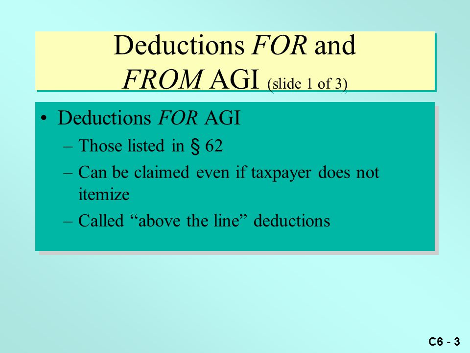 C6 - 3 Deductions FOR and FROM AGI (slide 1 of 3) Deductions FOR AGI –Those listed in § 62 –Can be claimed even if taxpayer does not itemize –Called above the line deductions Deductions FOR AGI –Those listed in § 62 –Can be claimed even if taxpayer does not itemize –Called above the line deductions
