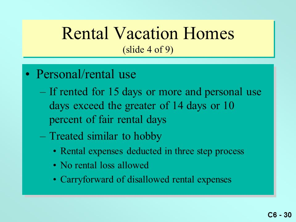 C6 - 30 Rental Vacation Homes (slide 4 of 9) Personal/rental use –If rented for 15 days or more and personal use days exceed the greater of 14 days or 10 percent of fair rental days –Treated similar to hobby Rental expenses deducted in three step process No rental loss allowed Carryforward of disallowed rental expenses Personal/rental use –If rented for 15 days or more and personal use days exceed the greater of 14 days or 10 percent of fair rental days –Treated similar to hobby Rental expenses deducted in three step process No rental loss allowed Carryforward of disallowed rental expenses