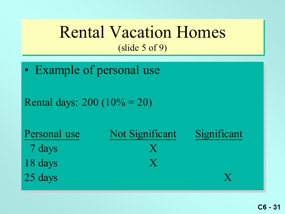 C6 - 31 Rental Vacation Homes (slide 5 of 9) Example of personal use Rental days: 200 (10% = 20) Personal useNot SignificantSignificant 7 days X 18 da