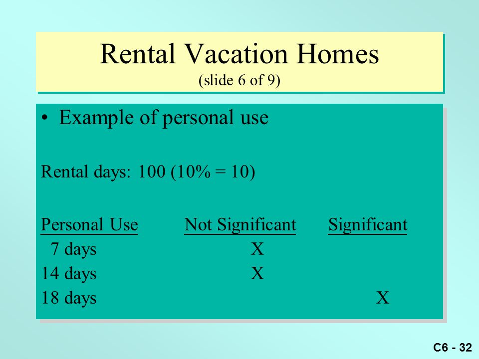 C6 - 32 Rental Vacation Homes (slide 6 of 9) Example of personal use Rental days: 100 (10% = 10) Personal UseNot SignificantSignificant 7 days X 14 days X 18 daysX Example of personal use Rental days: 100 (10% = 10) Personal UseNot SignificantSignificant 7 days X 14 days X 18 daysX