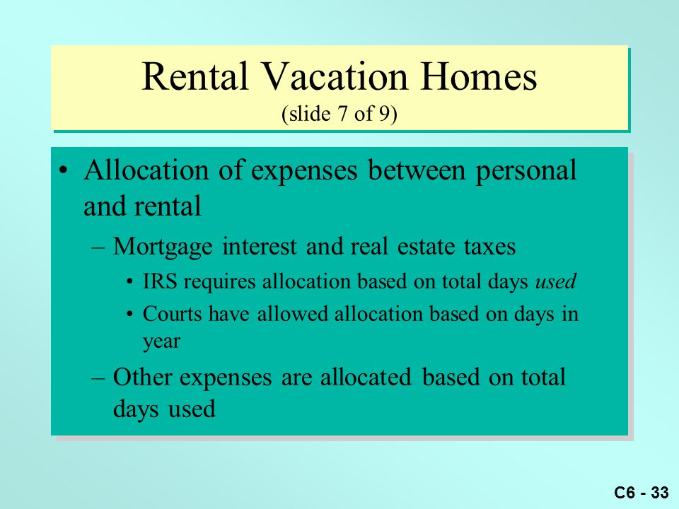C6 - 33 Rental Vacation Homes (slide 7 of 9) Allocation of expenses between personal and rental –Mortgage interest and real estate taxes IRS requires allocation based on total days used Courts have allowed allocation based on days in year –Other expenses are allocated based on total days used Allocation of expenses between personal and rental –Mortgage interest and real estate taxes IRS requires allocation based on total days used Courts have allowed allocation based on days in year –Other expenses are allocated based on total days used