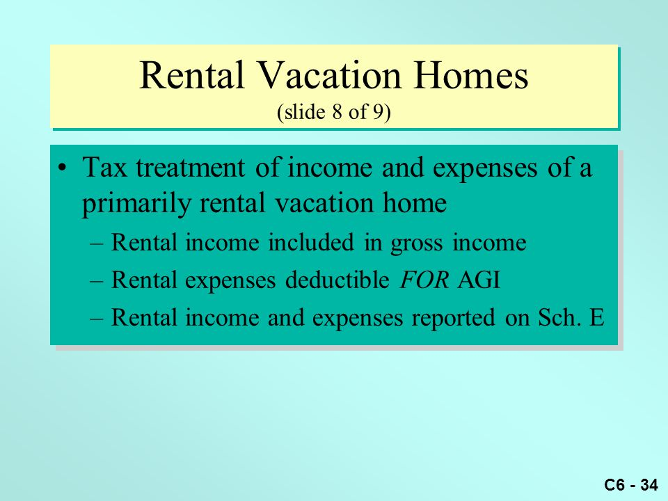 C6 - 34 Rental Vacation Homes (slide 8 of 9) Tax treatment of income and expenses of a primarily rental vacation home –Rental income included in gross income –Rental expenses deductible FOR AGI –Rental income and expenses reported on Sch.