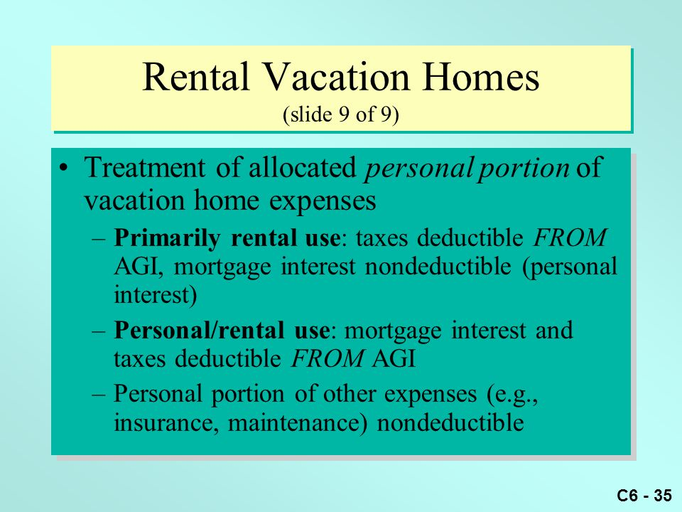 C6 - 35 Rental Vacation Homes (slide 9 of 9) Treatment of allocated personal portion of vacation home expenses –Primarily rental use: taxes deductible FROM AGI, mortgage interest nondeductible (personal interest) –Personal/rental use: mortgage interest and taxes deductible FROM AGI –Personal portion of other expenses (e.g., insurance, maintenance) nondeductible Treatment of allocated personal portion of vacation home expenses –Primarily rental use: taxes deductible FROM AGI, mortgage interest nondeductible (personal interest) –Personal/rental use: mortgage interest and taxes deductible FROM AGI –Personal portion of other expenses (e.g., insurance, maintenance) nondeductible