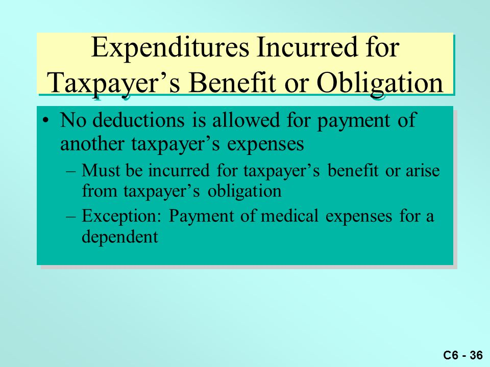 C6 - 36 Expenditures Incurred for Taxpayer's Benefit or Obligation No deductions is allowed for payment of another taxpayer's expenses –Must be incurred for taxpayer's benefit or arise from taxpayer's obligation –Exception: Payment of medical expenses for a dependent No deductions is allowed for payment of another taxpayer's expenses –Must be incurred for taxpayer's benefit or arise from taxpayer's obligation –Exception: Payment of medical expenses for a dependent