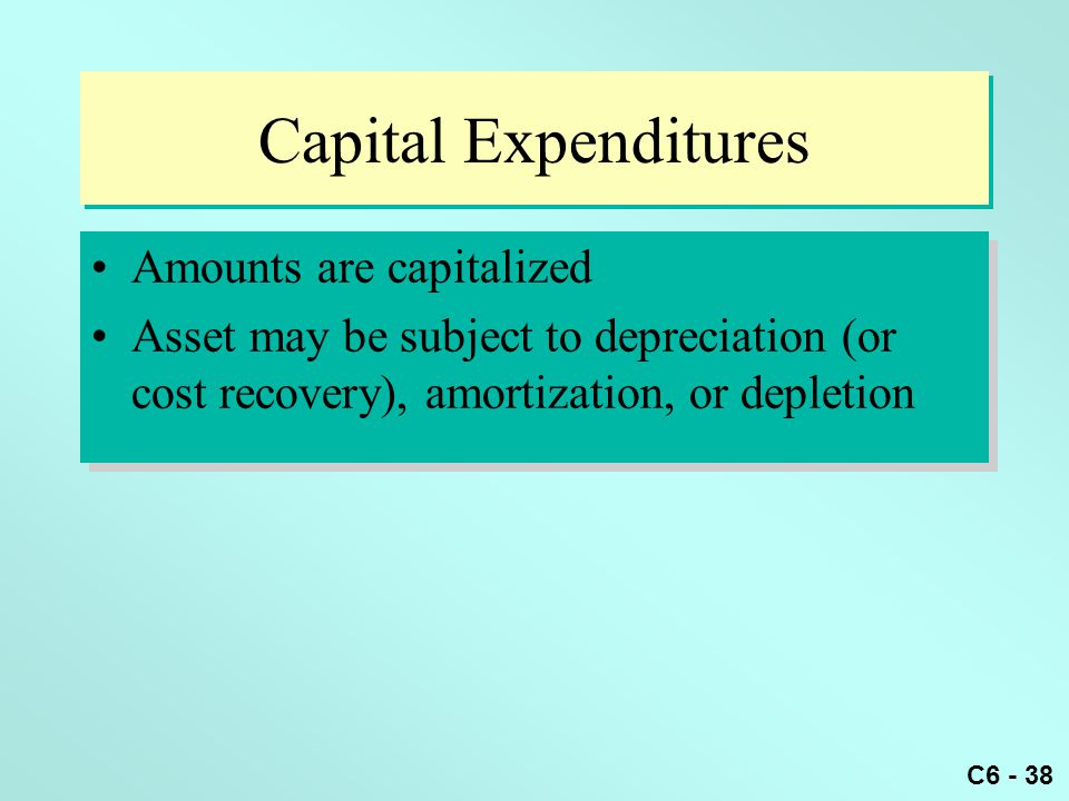 C6 - 38 Capital Expenditures Amounts are capitalized Asset may be subject to depreciation (or cost recovery), amortization, or depletion Amounts are capitalized Asset may be subject to depreciation (or cost recovery), amortization, or depletion