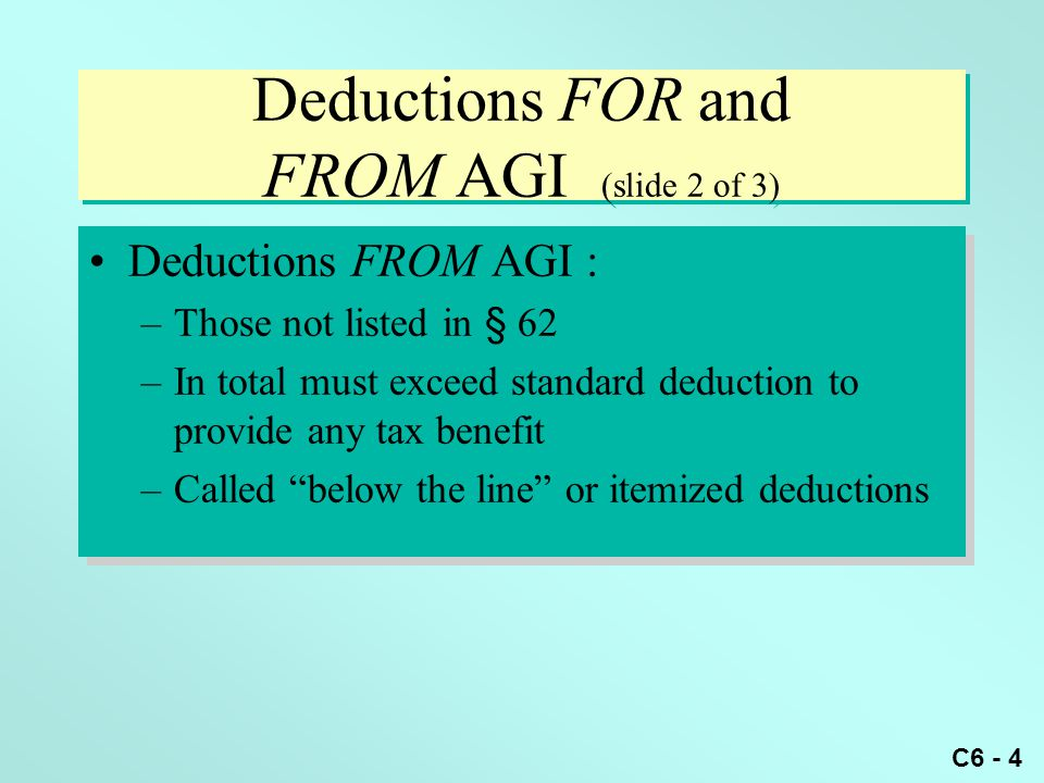 C6 - 4 Deductions FOR and FROM AGI (slide 2 of 3) Deductions FROM AGI : –Those not listed in § 62 –In total must exceed standard deduction to provide any tax benefit –Called below the line or itemized deductions Deductions FROM AGI : –Those not listed in § 62 –In total must exceed standard deduction to provide any tax benefit –Called below the line or itemized deductions
