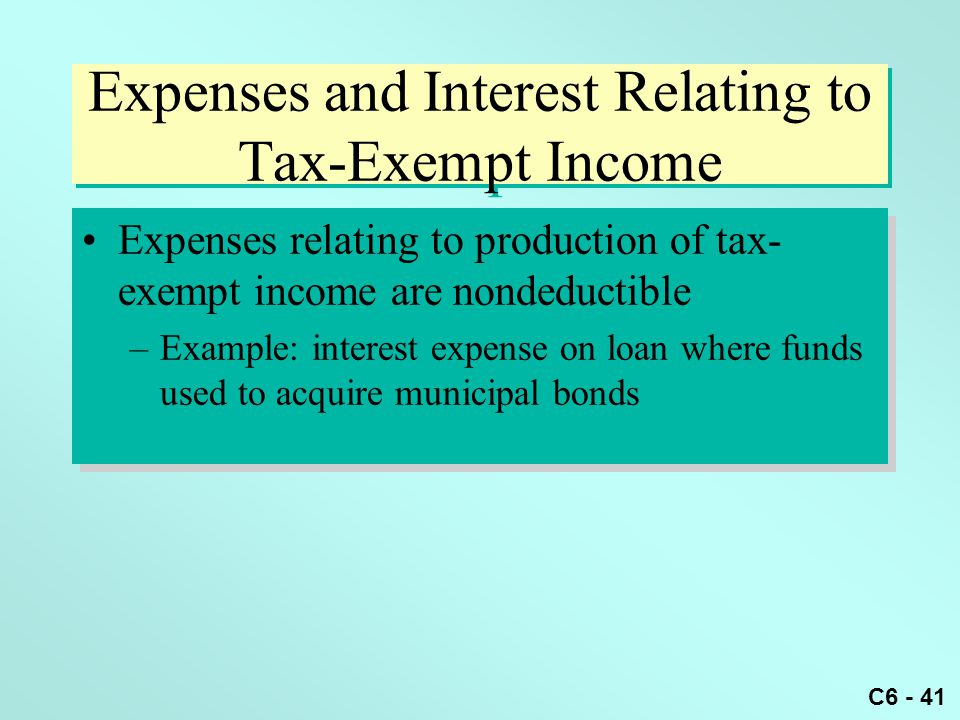 C6 - 41 Expenses and Interest Relating to Tax-Exempt Income Expenses relating to production of tax- exempt income are nondeductible –Example: interest expense on loan where funds used to acquire municipal bonds Expenses relating to production of tax- exempt income are nondeductible –Example: interest expense on loan where funds used to acquire municipal bonds
