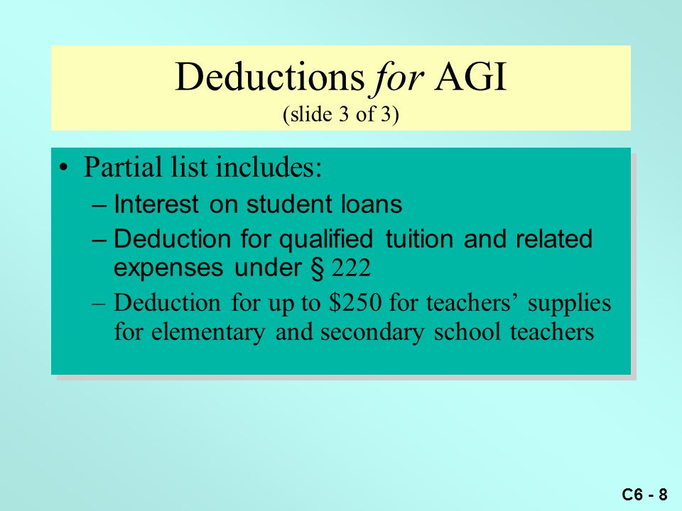 C6 - 8 Deductions for AGI (slide 3 of 3) Partial list includes: –Interest on student loans –Deduction for qualified tuition and related expenses under § 222 –Deduction for up to $250 for teachers' supplies for elementary and secondary school teachers Partial list includes: –Interest on student loans –Deduction for qualified tuition and related expenses under § 222 –Deduction for up to $250 for teachers' supplies for elementary and secondary school teachers