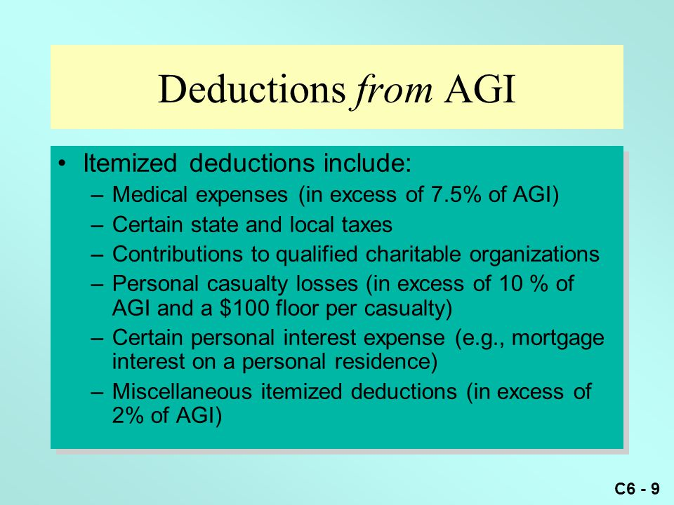 C6 - 9 Deductions from AGI Itemized deductions include: –Medical expenses (in excess of 7.5% of AGI) –Certain state and local taxes –Contributions to qualified charitable organizations –Personal casualty losses (in excess of 10 % of AGI and a $100 floor per casualty) –Certain personal interest expense (e.g., mortgage interest on a personal residence) –Miscellaneous itemized deductions (in excess of 2% of AGI) Itemized deductions include: –Medical expenses (in excess of 7.5% of AGI) –Certain state and local taxes –Contributions to qualified charitable organizations –Personal casualty losses (in excess of 10 % of AGI and a $100 floor per casualty) –Certain personal interest expense (e.g., mortgage interest on a personal residence) –Miscellaneous itemized deductions (in excess of 2% of AGI)