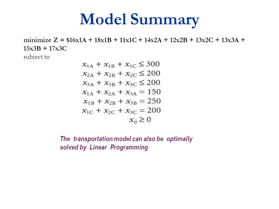 Model Summary minimize Z = $16x1A + 18x1B + 11x1C + 14x2A + 12x2B + 13x2C + 13x3A + 15x3B + 17x3C subject to The transportation model can also be optimally solved by Linear Programming
