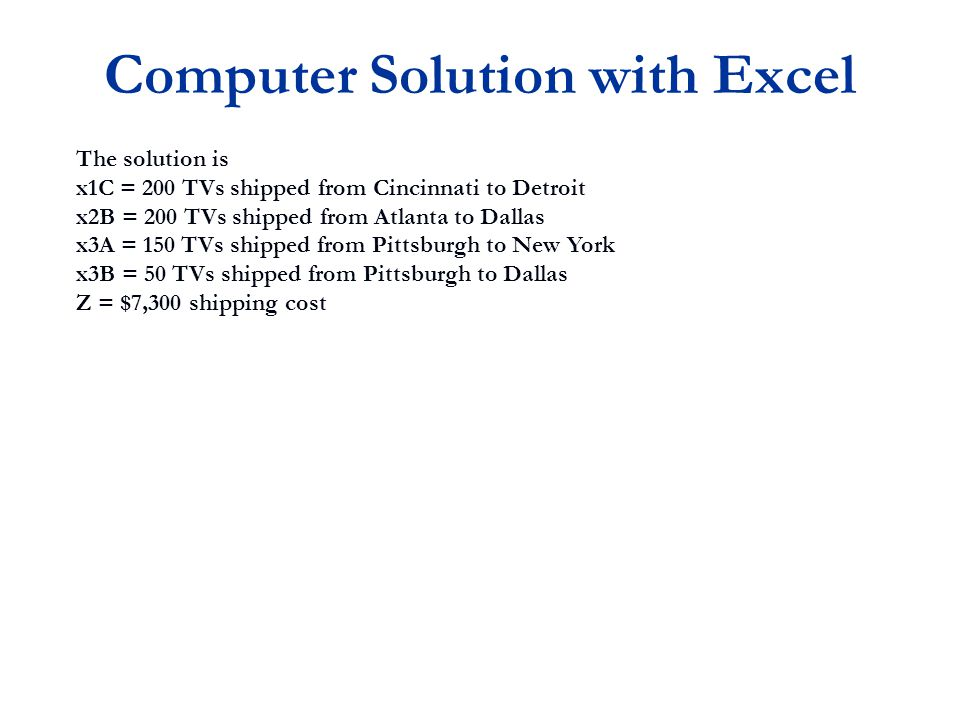 The solution is x1C = 200 TVs shipped from Cincinnati to Detroit x2B = 200 TVs shipped from Atlanta to Dallas x3A = 150 TVs shipped from Pittsburgh to New York x3B = 50 TVs shipped from Pittsburgh to Dallas Z = $7,300 shipping cost