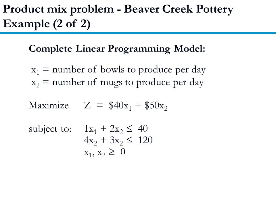 Product mix problem - Beaver Creek Pottery Example (2 of 2) Complete Linear Programming Model: x 1 = number of bowls to produce per day x 2 = number of mugs to produce per day MaximizeZ = $40x 1 + $50x 2 subject to:1x 1 + 2x 2  40 4x 2 + 3x 2  120 x 1, x 2  0