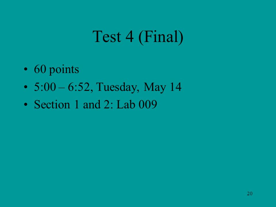 Test 4 (Final) 60 points 5:00 – 6:52, Tuesday, May 14 Section 1 and 2: Lab 009 20