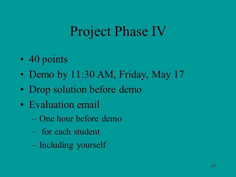 Project Phase IV 40 points Demo by 11:30 AM, Friday, May 17 Drop solution before demo Evaluation email –One hour before demo – for each student –Including yourself 21