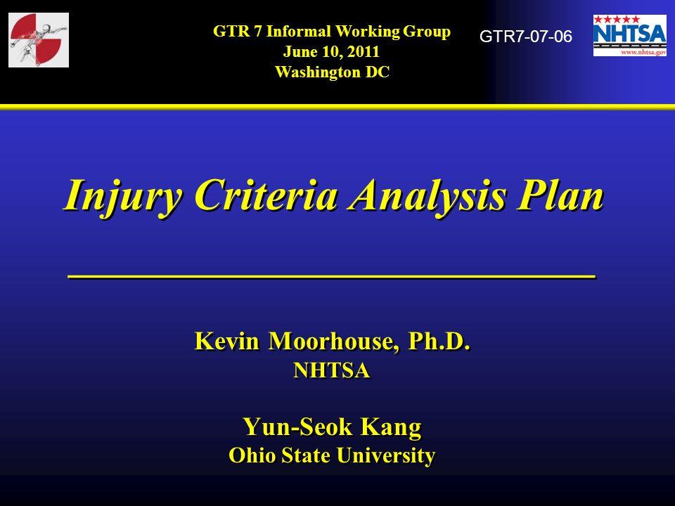 GTR 7 Informal Working Group June 10, 2011 Washington DC Injury Criteria Analysis Plan ____________________________ Injury Criteria Analysis Plan ____________________________ Kevin Moorhouse, Ph.D.