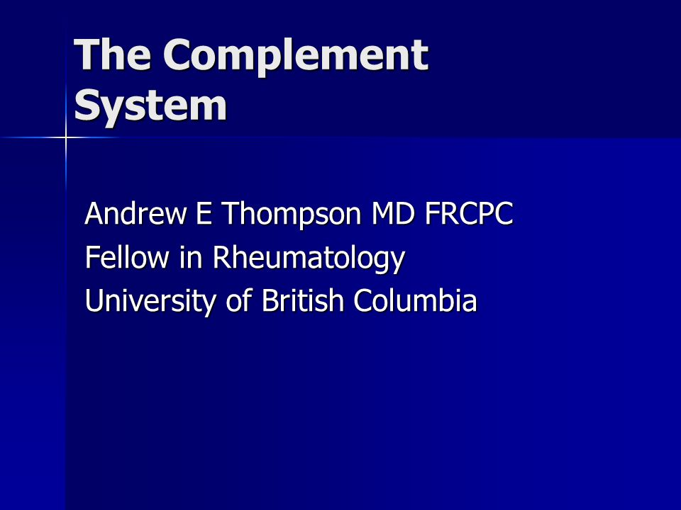 The Complement System Andrew E Thompson MD FRCPC Fellow in Rheumatology University of British Columbia