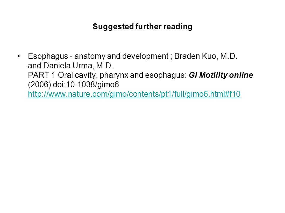 Suggested further reading Esophagus - anatomy and development ; Braden Kuo, M.D. and Daniela Urma, M.D. PART 1 Oral cavity, pharynx and esophagus: GI