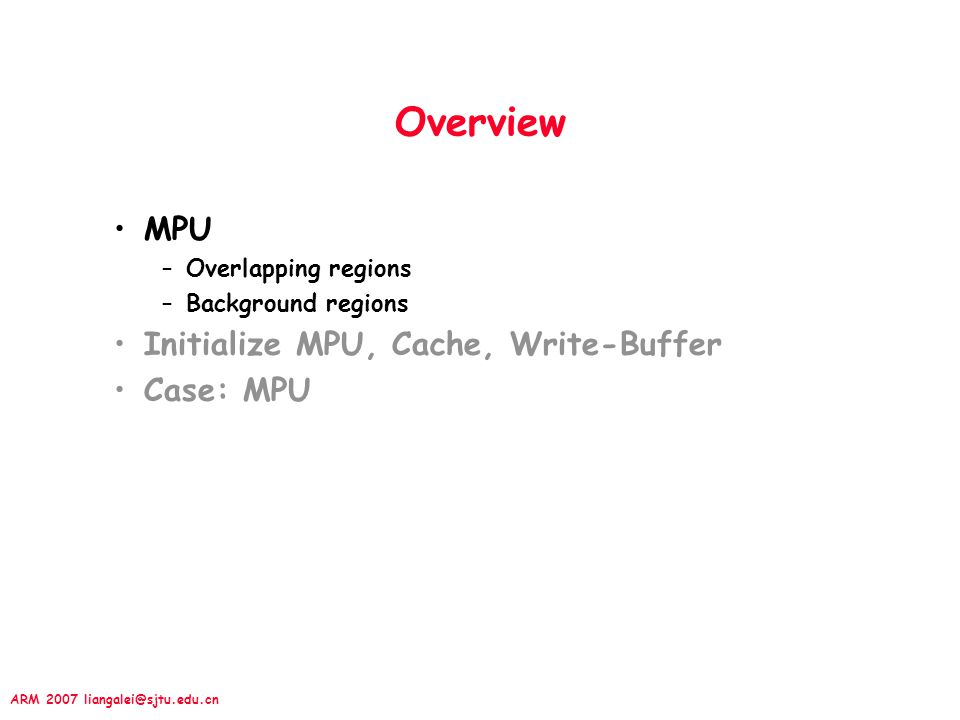 ARM 2007 liangalei@sjtu.edu.cn Memory Protection In a protected system (ARM MPU) –There are two major classes of resources that need monitoring: »Memory, I/O (maybe memory-mapping) –Uses regions to manage system regions.