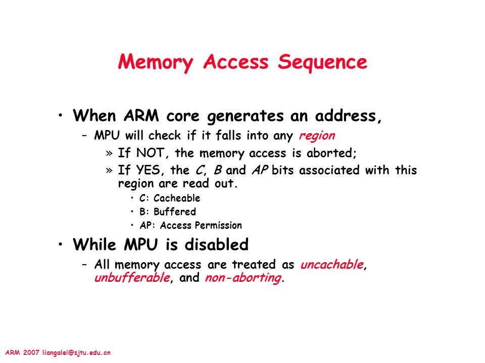 ARM 2007 liangalei@sjtu.edu.cn Memory Access Sequence When ARM core generates an address, –MPU will check if it falls into any region »If NOT, the memory access is aborted; »If YES, the C, B and AP bits associated with this region are read out.