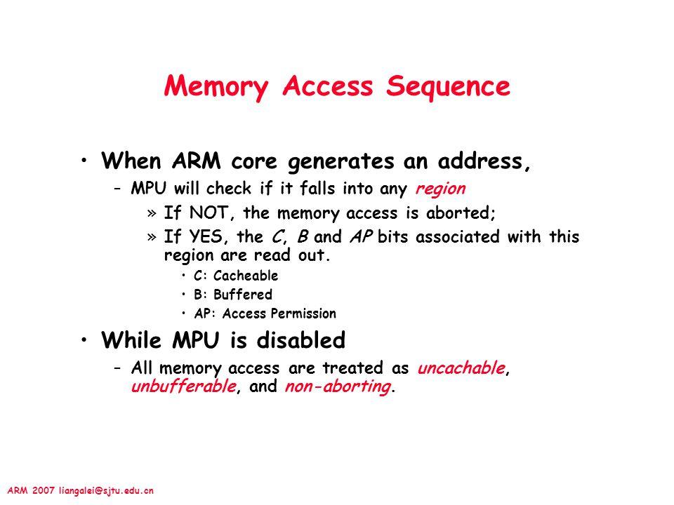 ARM 2007 liangalei@sjtu.edu.cn 13.2.4 Enable Region & MPU Last 2 steps –Enable regions; –via CP15:c6:c0:0~CP15:c6:c7:0 –Enable MPU hardware (MPU, Cache, WB); »via CP15:c1:c0:0 I (I-Cache): 0=disable, 1=enable C (D-Cache): 0=disable, 1=enable M (MPU): 0=disable, 1=enable SBZ[31:13] 987654101132C2C 10M0M 12 I Start_addr[31:12]SBZ[11:6]N[5:1]E