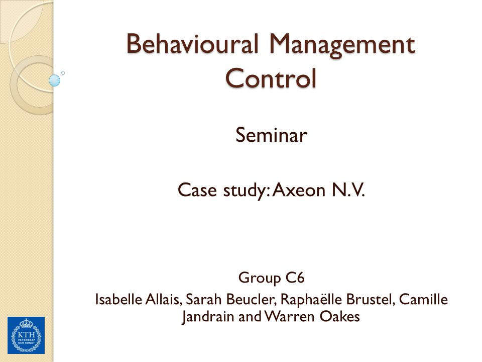 Behavioural Management Control Seminar Case study: Axeon N.V. Group C6 Isabelle Allais, Sarah Beucler, Raphaëlle Brustel, Camille Jandrain and Warren