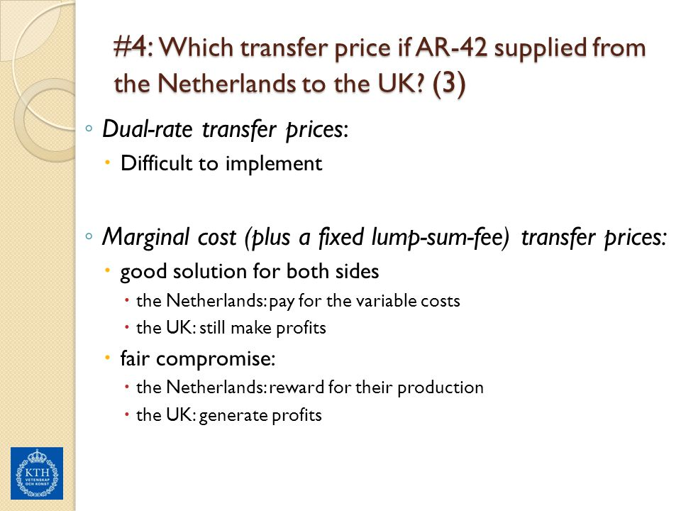 #4: Which transfer price if AR-42 supplied from the Netherlands to the UK? (3) ◦ Dual-rate transfer prices:  Difficult to implement ◦ Marginal cost (