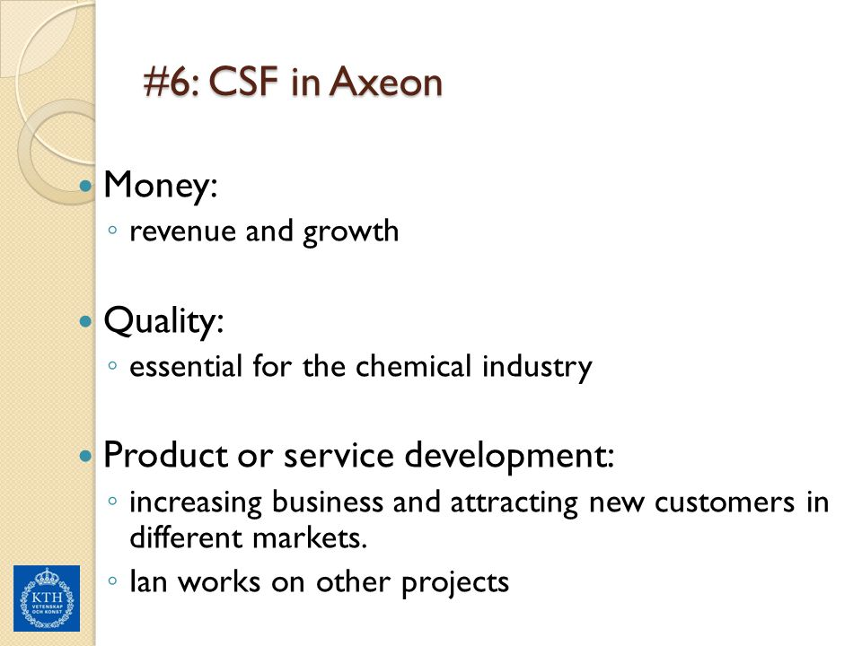 #6: CSF in Axeon Money: ◦ revenue and growth Quality: ◦ essential for the chemical industry Product or service development: ◦ increasing business and