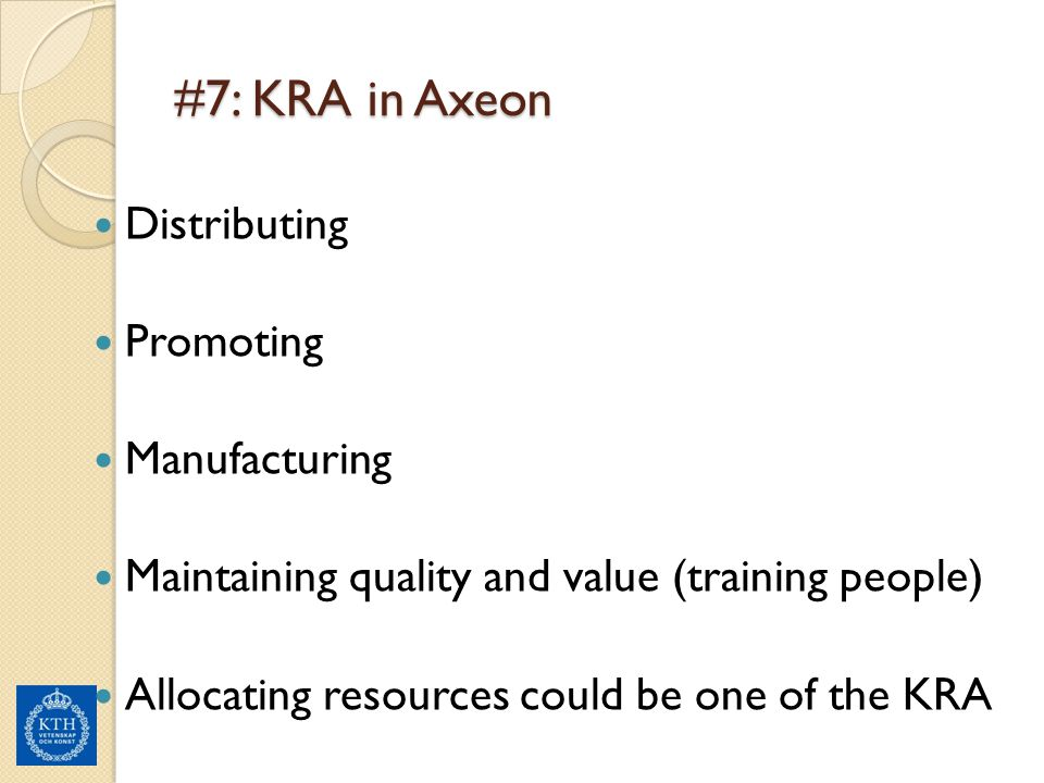 #7: KRA in Axeon Distributing Promoting Manufacturing Maintaining quality and value (training people) Allocating resources could be one of the KRA