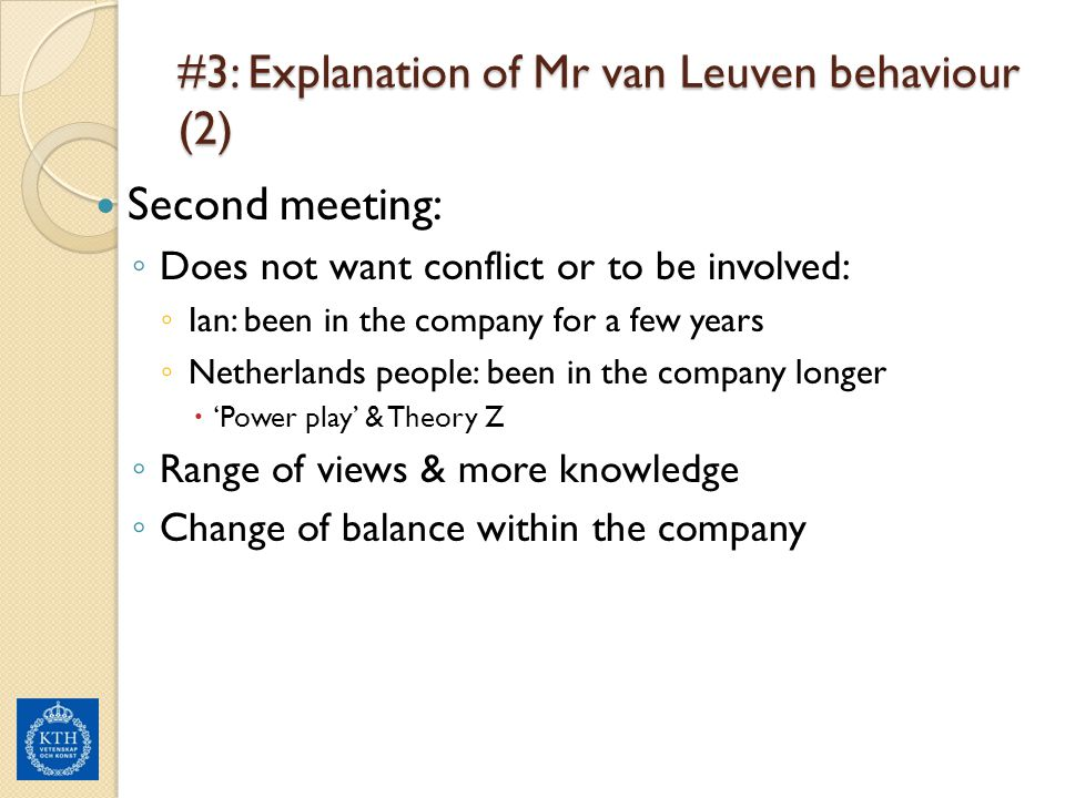 #3: Explanation of Mr van Leuven behaviour (2) Second meeting: ◦ Does not want conflict or to be involved: ◦ Ian: been in the company for a few years