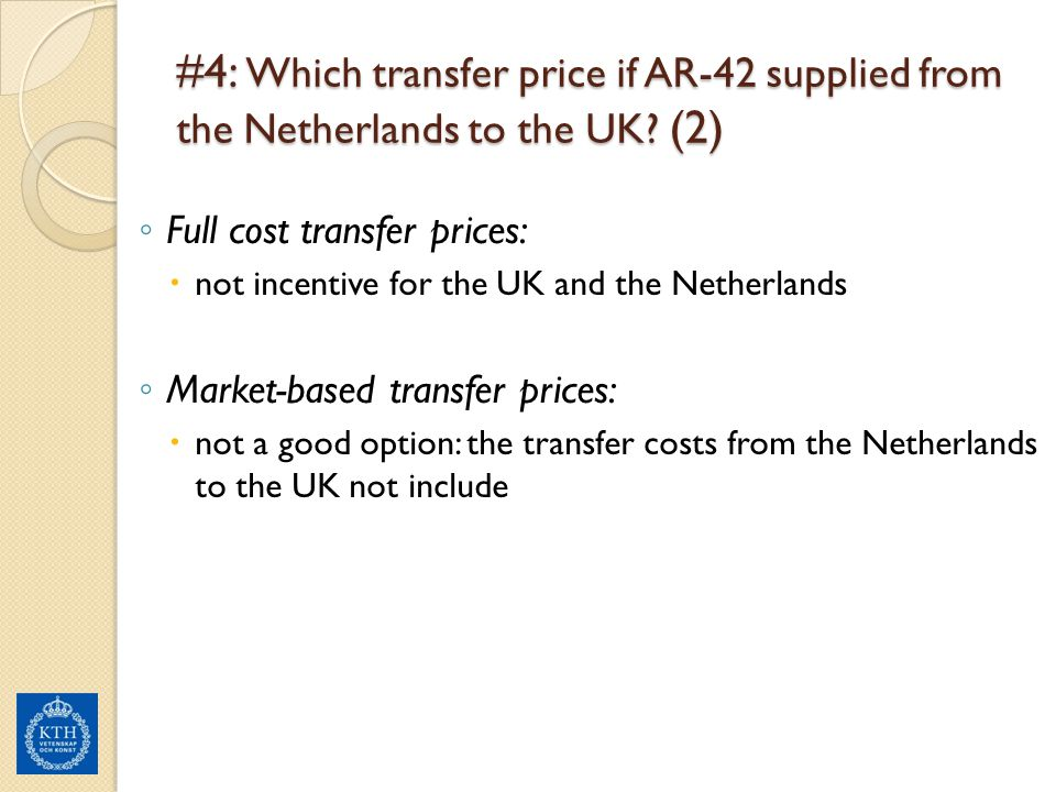 #4: Which transfer price if AR-42 supplied from the Netherlands to the UK? (2) ◦ Full cost transfer prices:  not incentive for the UK and the Netherl