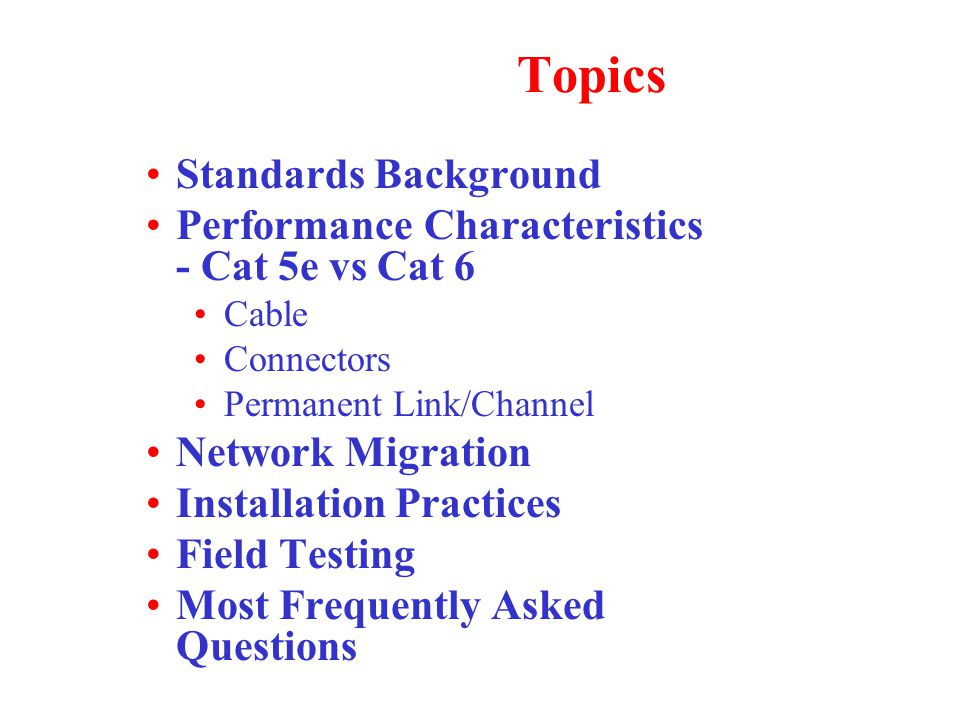 Topics Standards Background Performance Characteristics - Cat 5e vs Cat 6 Cable Connectors Permanent Link/Channel Network Migration Installation Practices Field Testing Most Frequently Asked Questions