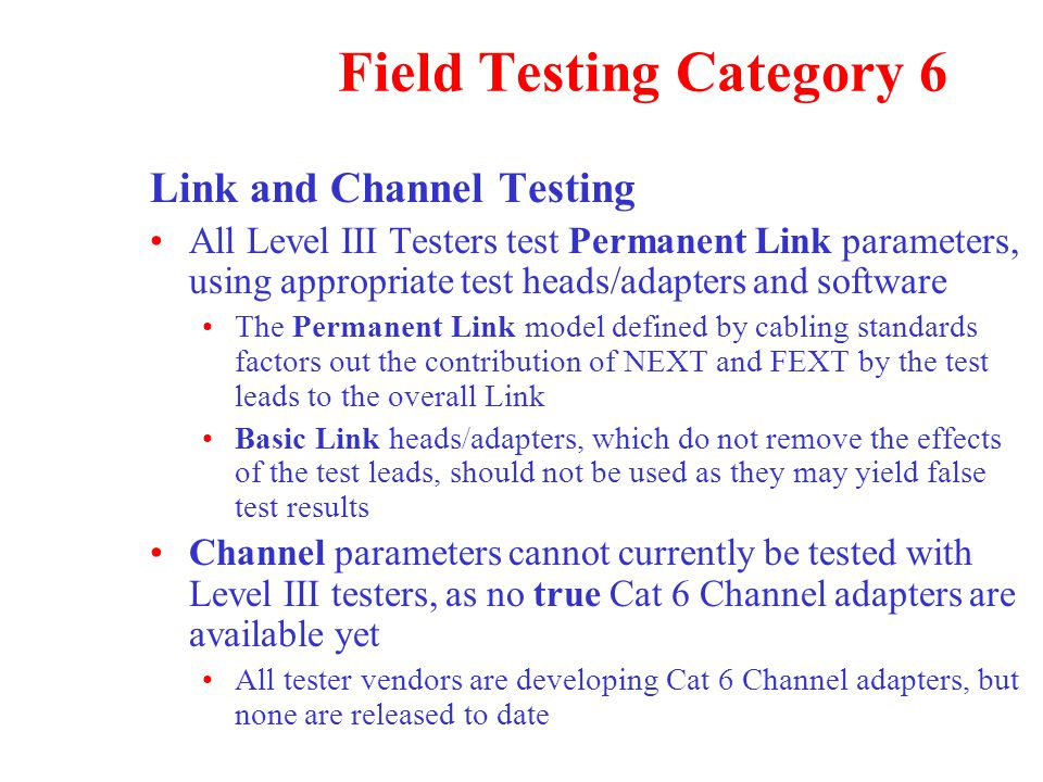 Link and Channel Testing All Level III Testers test Permanent Link parameters, using appropriate test heads/adapters and software The Permanent Link model defined by cabling standards factors out the contribution of NEXT and FEXT by the test leads to the overall Link Basic Link heads/adapters, which do not remove the effects of the test leads, should not be used as they may yield false test results Channel parameters cannot currently be tested with Level III testers, as no true Cat 6 Channel adapters are available yet All tester vendors are developing Cat 6 Channel adapters, but none are released to date Field Testing Category 6