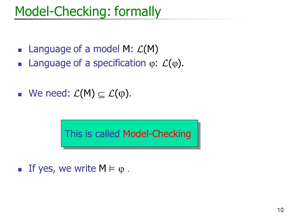 10 Model-Checking: formally Language of a model M: L (M) Language of a specification  : L (  ).