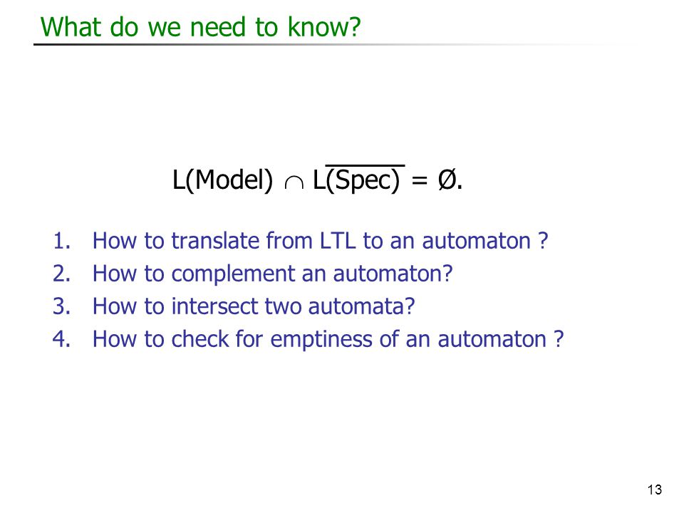 13 What do we need to know. 1.How to translate from LTL to an automaton .