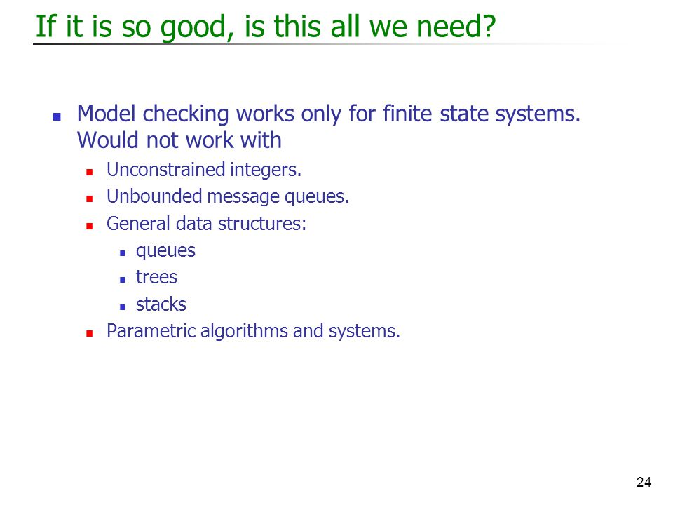 24 If it is so good, is this all we need. Model checking works only for finite state systems.