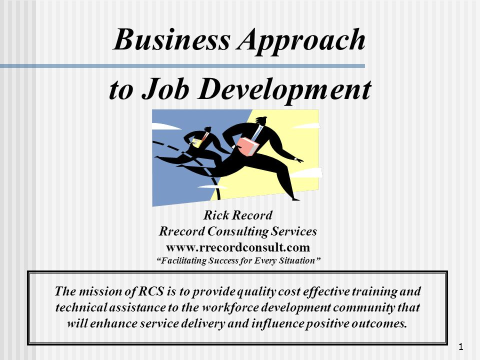 1 Business Approach to Job Development Rick Record Rrecord Consulting Services www.rrecordconsult.com Facilitating Success for Every Situation The mission of RCS is to provide quality cost effective training and technical assistance to the workforce development community that will enhance service delivery and influence positive outcomes.