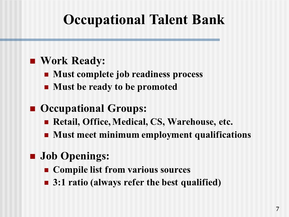 7 Occupational Talent Bank Work Ready: Must complete job readiness process Must be ready to be promoted Occupational Groups: Retail, Office, Medical, CS, Warehouse, etc.